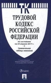 Трудовой кодекс РФ: По сост. на 25.04.2017 + сравнительная таблица