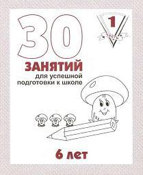30 занятий для успешной подготовки к школе: Ч. 1: Раб. тетрадь дошкольника