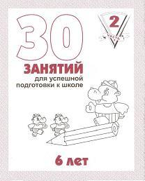 30 занятий для успешной подготовки к школе. 6 лет: Ч. 2: Раб. тетрадь дошк