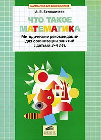 Что такое математика: Метод. реком. для организ. занятий с детьми 3-4 лет