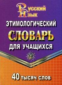 Русский язык. Этимологический словарь для учащихся. 40 000 слов