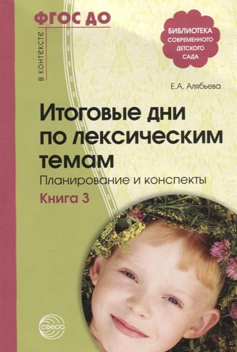 Итоговые дни по лексическим темам. Кн. 3: Планирование и конспекты ФГОС ДО