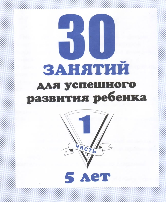 30 занятий для успешного развития ребенка 5 лет: Ч.1