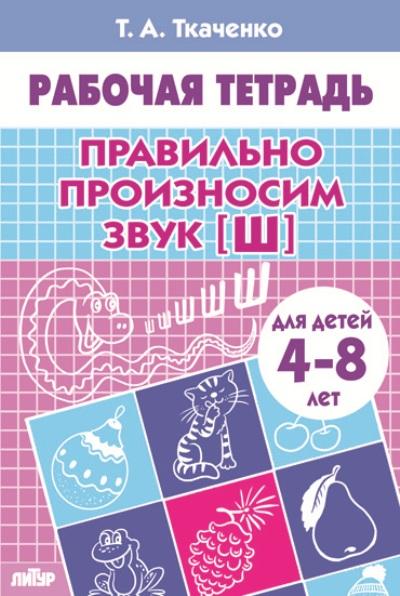Правильно произносим звук Ш: Тетрадь для детей 4-8 лет