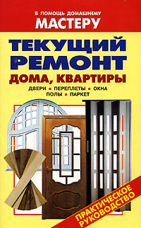 Текущий ремонт дома, квартиры. Двери. Переплеты. Окна. Полы. Паркет: Справ
