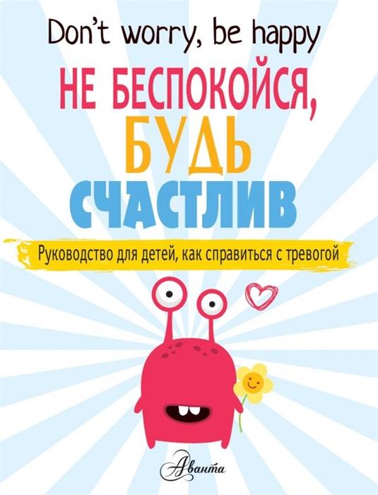 Не беспокойся, будь счастлив. Руководство для детей, как справиться с трево