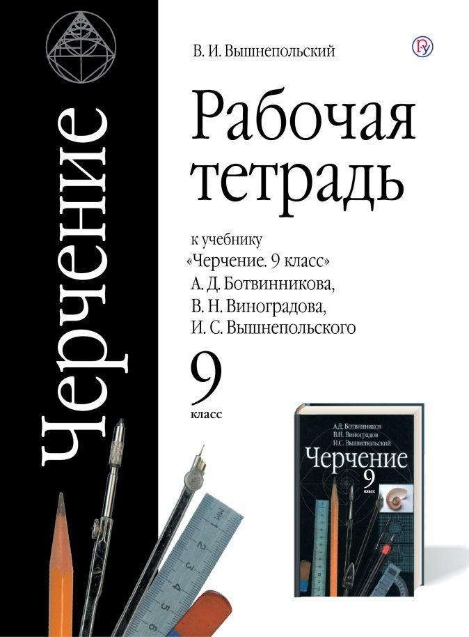 Черчение. 9 кл.: Раб. тетрадь к учеб. Ботвинникова А.Д. и др.