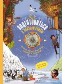 Как подготовиться к приключениям: Энциклопедия полезных знаний и навыков