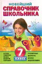 Новейший справочник школьника: 7 кл.: Алгебра, геометрия, физика, биология,