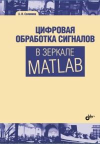 Цифровая обработка сигналов в зеркале MATLAB: учеб. пособие