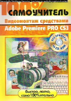 100% самоучитель. Видеомонтаж средствами Adobe Premiere Pro CS3