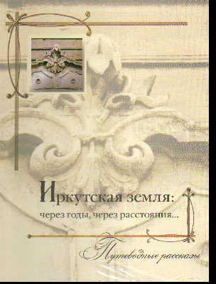 Иркутская земля: Через годы, через расстояния..: Путеводные рассказы