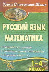 Русский язык. Математика. 1-4 кл.: Разработки уроков, занимательные матер