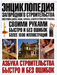 Энциклопедия загородного строительства: Постройка дома, бани, гаража
