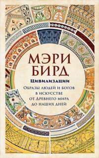 Цивилизации. Образы людей и богов в искусстве от Древнего мира до наших дне