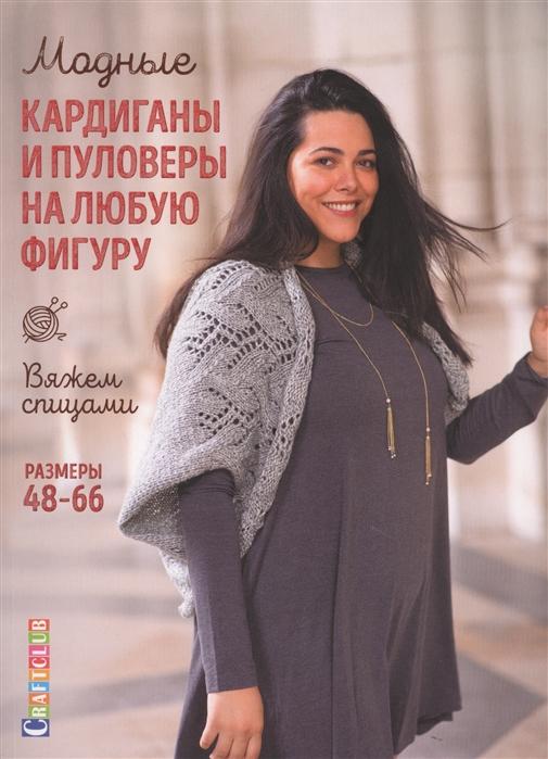 Модные кардиганы и пуловеры на любую фигуру: Вяжем спицами. Размеры 48-66