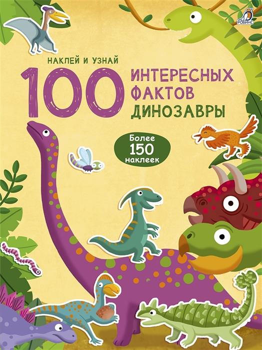 100 интересных фактов. Динозавры: более 150 наклеек