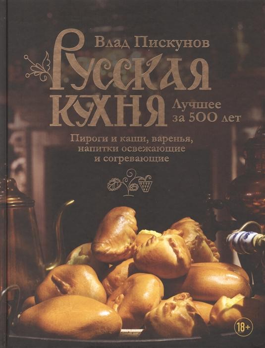 Русская кухня. Лучшее за 500 лет. Книга 3: Пироги и каши, варенья, напитки
