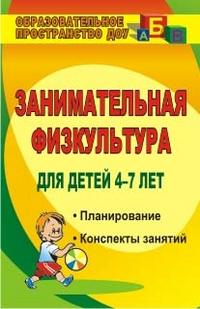 Занимательная физкультура для детей 4-7 лет: Планирование, конспекты заняти
