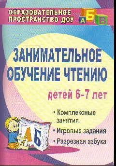 Занимательное обучение чтению. 6-7 лет: Комплексные занятия, игровые задани