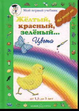 Желтый, красный, зеленый... Цвета. Мир вокруг нас. От 1,5 до 3 лет
