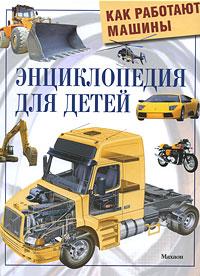 Как работают машины: Энциклопедия для детей