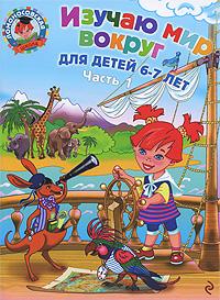 Изучаю мир вокруг: Для детей 6-7 лет. В 2 ч. Ч.1