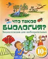 Что такое биология? Энциклопедия для любознательных: Для детей от 10 лет