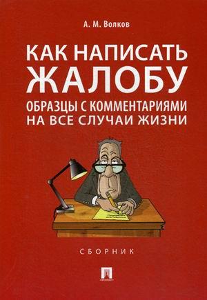 Как написать жалобу: Образцы с комментариями на все случаи жизни: Сборник