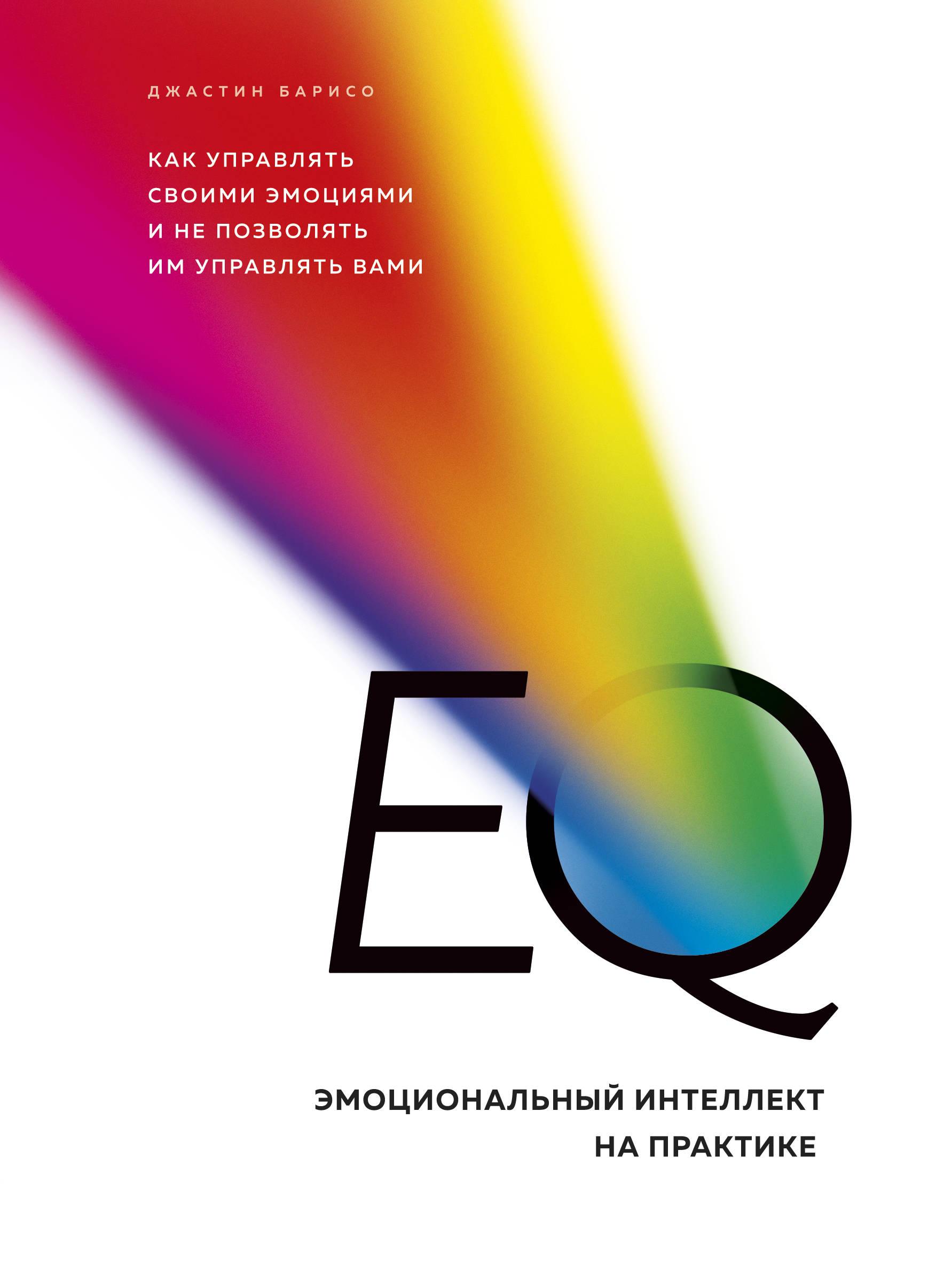 EQ. Эмоциональный интеллект на практике. Как управлять своими эмоциями и не