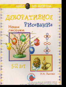 Декоративное рисование: Наши писанки: 5-12 лет