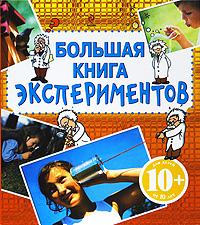 Большая книга экспериментов: Для детей от 10 лет