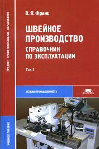 Швейное производство: Справочник по эксплуатации: В 2 тт: Т. 2: Учебное пос