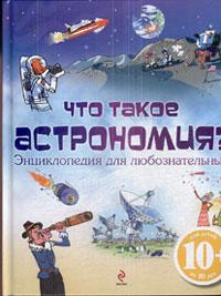 Что такое астрономия? Энциклопедия для любознательных: Для детей от 10 лет