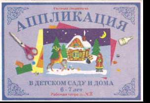 Аппликация в детском саду и дома 6-7 лет: Рабочая тетрадь №2