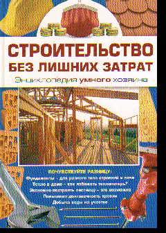 Строительство без лишних затрат. Энциклопедия умного хозяина