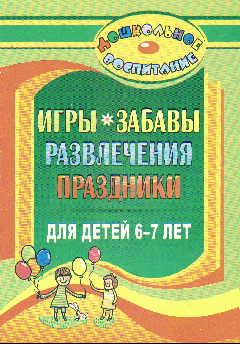 Игры, забавы, развлечения и праздники для детей 6-7 лет