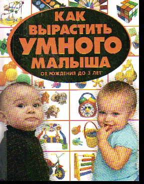 АКЦИЯ Как вырастить умного малыша. От рождения до 3 лет