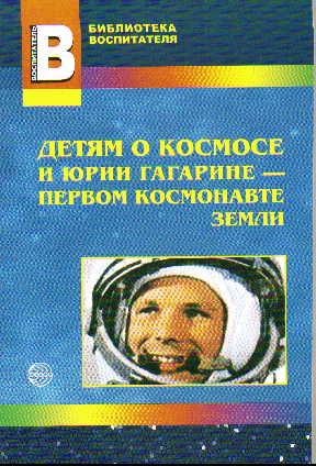 Детям о космосе и Юрии Гагарине - первом космонавте Земли: Беседы, досуги