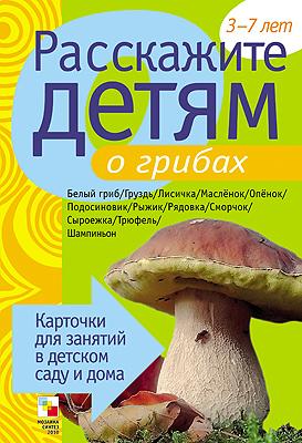 Расскажите детям о грибах: Карточки для занятий в детском саду. 3-7 лет