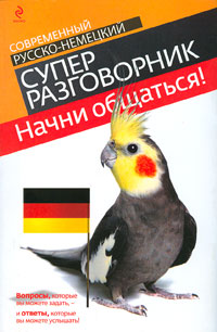 Начни общаться!: Современный русско-немецкий суперразговорник