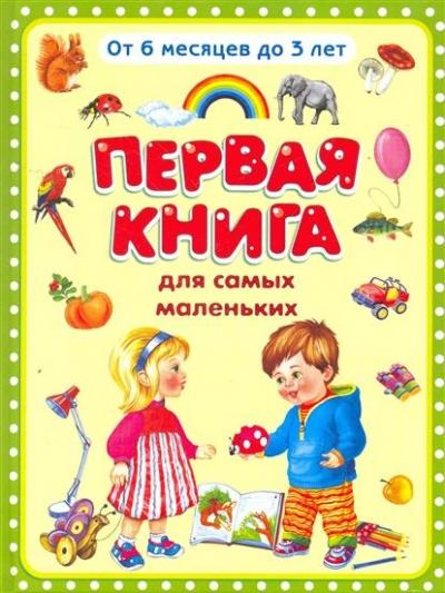 Первая книга для самых маленьких: от 6 месяцев до 3 лет