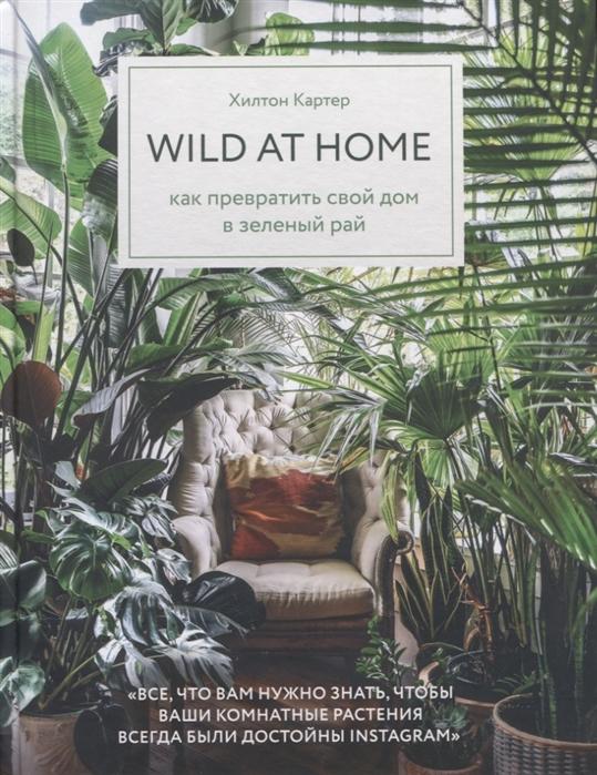 Wild at home. Как превратить свой дом в зеленый рай