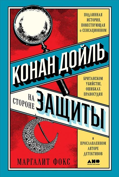 Конан Дойль на стороне защиты: Подлинная история, повествующая о сенсационн