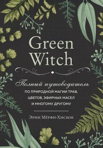 Green Witch. Полный путеводитель по природной магии трав, цветов, эфирных м
