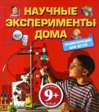 Научные эксперименты дома. Энциклопедия для детей: Для детей от 9 лет