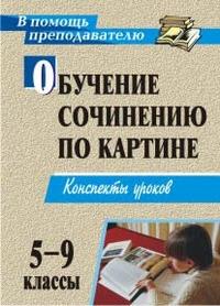 Обучение сочинению по картине. 5-9 классы: Конспекты уроков
