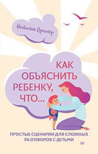 Как объяснить ребенку, что... Простые сценарии для сложных разговоров с дет