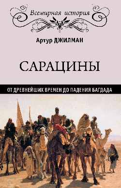 Сарацины: От древнейших времен до падения Багдада