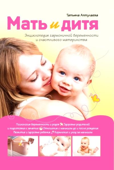 Мать и дитя. Энциклопедия гармоничной беременности и счастливого материнств
